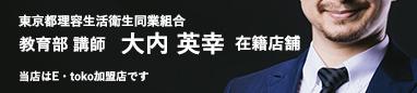 東京都理容生活衛生同業組合 教育部 講師 大内英幸 在籍店舗 当店はE・toko加盟店です